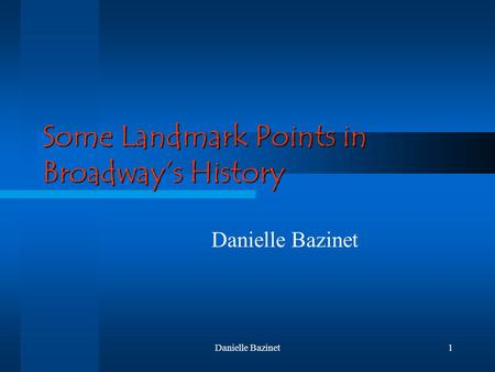 Danielle Bazinet1 Some Landmark Points in Broadway's History Danielle Bazinet.