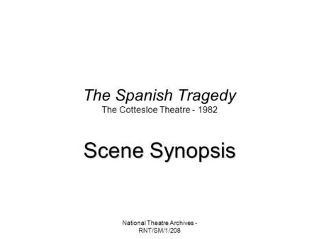 National Theatre Archives - RNT/SM/1/208 The Spanish Tragedy The Cottesloe Theatre - 1982 Scene Synopsis.