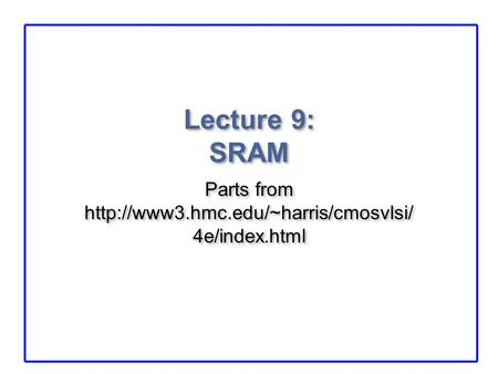 Lecture 9: SRAM Parts from  4e/index.html.