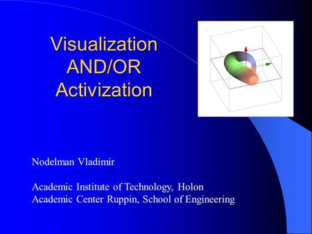 Visualization AND/OR Activization Nodelman Vladimir Academic Institute of Technology, Holon Academic Center Ruppin, School of Engineering.