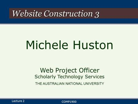 Lecture 2 COMP1900 Website Construction 3 Michele Huston Web Project Officer Scholarly Technology Services THE AUSTRALIAN NATIONAL UNIVERSITY.