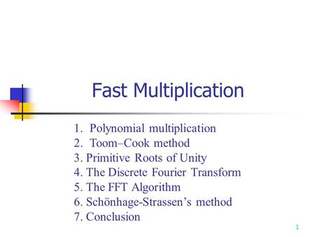 1 Fast Multiplication 1.Polynomial multiplication 2.Toom–Cook method 3. Primitive Roots of Unity 4. The Discrete Fourier Transform 5. The FFT Algorithm.