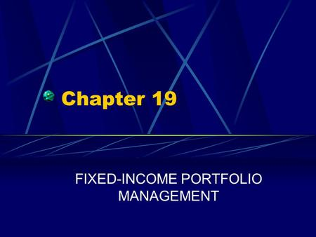 Chapter 19 FIXED-INCOME PORTFOLIO MANAGEMENT. Chapter 19 Questions What are three major bond-portfolio management strategies? What are the two specific.