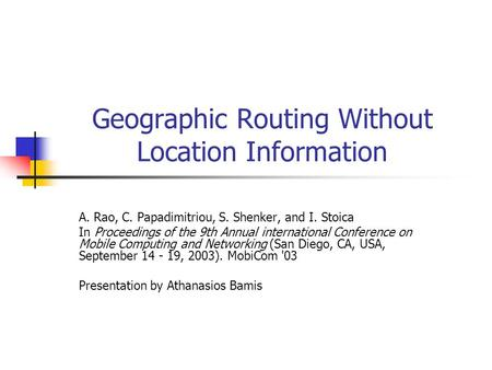 Geographic Routing Without Location Information A. Rao, C. Papadimitriou, S. Shenker, and I. Stoica In Proceedings of the 9th Annual international Conference.