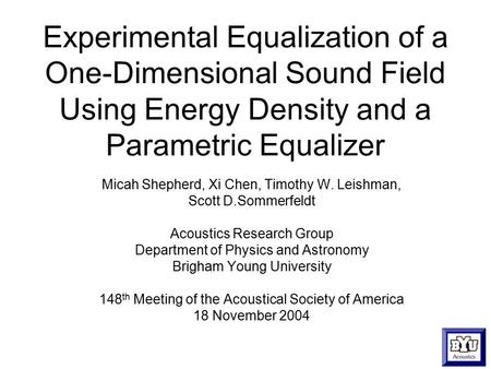 Experimental Equalization of a One-Dimensional Sound Field Using Energy Density and a Parametric Equalizer Micah Shepherd, Xi Chen, Timothy W. Leishman,