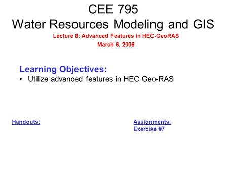 CEE 795 Water Resources Modeling and GIS Learning Objectives: Utilize advanced features in HEC Geo-RAS Handouts: Assignments: Exercise #7 Lecture 8: Advanced.