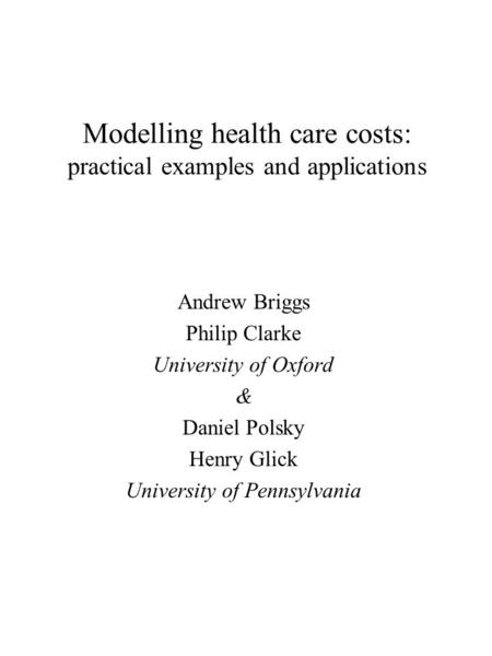 Modelling health care costs: practical examples and applications Andrew Briggs Philip Clarke University of Oxford & Daniel Polsky Henry Glick University.