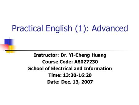 Practical English (1): Advanced Instructor: Dr. Yi-Cheng Huang Course Code: A8027230 School of Electrical and Information Time: 13:30-16:20 Date: Dec.