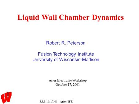 RRP:10/17/01Aries IFE 1 Liquid Wall Chamber Dynamics Aries Electronic Workshop October 17, 2001 Robert R. Peterson Fusion Technology Institute University.