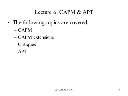 L6: CAPM & APT 1 Lecture 6: CAPM & APT The following topics are covered: –CAPM –CAPM extensions –Critiques –APT.