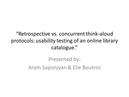 """Retrospective vs. concurrent think-aloud protocols: usability testing of an online library catalogue."" Presented by: Aram Saponjyan & Elie Boutros."