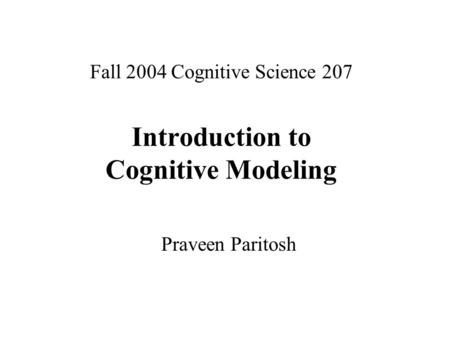 Fall 2004 Cognitive Science 207 Introduction to Cognitive Modeling Praveen Paritosh.