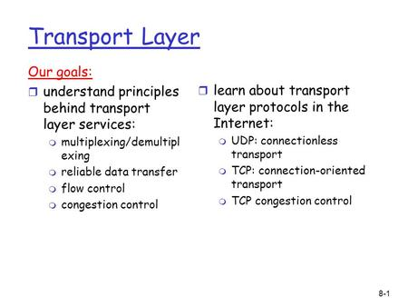 8-1 Transport Layer Our goals: r understand principles behind transport layer services: m multiplexing/demultipl exing m reliable data transfer m flow.