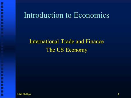 Llad Phillips1 Introduction to Economics International Trade and Finance The US Economy.