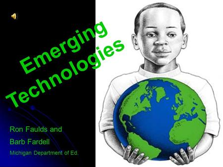 Emerging Technologies Ron Faulds and Barb Fardell Michigan Department of Ed.