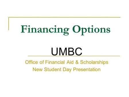 Financing Options UMBC Office of Financial Aid & Scholarships New Student Day Presentation.