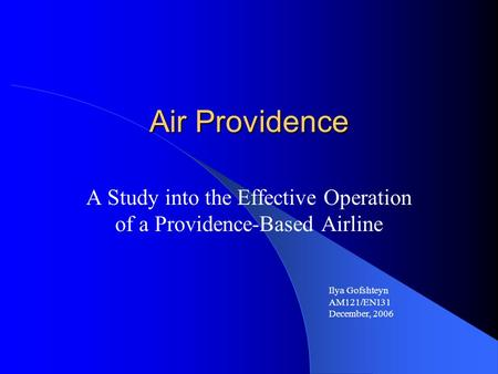 Air Providence A Study into the Effective Operation of a Providence-Based Airline Ilya Gofshteyn AM121/EN131 December, 2006.