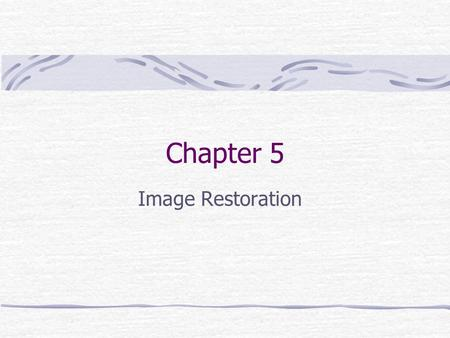 Chapter 5 Image Restoration. Preview Goal: improve an image in some predefined sense. Image enhancement: subjective process Image restoration: objective.