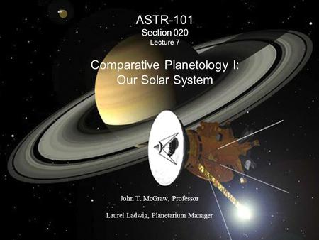 ASTR-101 Section 020 Lecture 7 Comparative Planetology I: Our Solar System John T. McGraw, Professor Laurel Ladwig, Planetarium Manager.