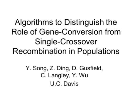 Algorithms to Distinguish the Role of Gene-Conversion from Single-Crossover Recombination in Populations Y. Song, Z. Ding, D. Gusfield, C. Langley, Y.