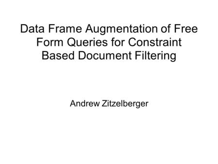 Data Frame Augmentation of Free Form Queries for Constraint Based Document Filtering Andrew Zitzelberger.