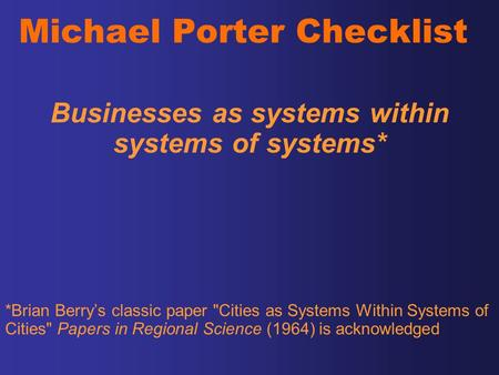 Michael Porter Checklist Businesses as systems within systems of systems* *Brian Berry's classic paper Cities as Systems Within Systems of Cities Papers.