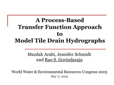 A Process-Based Transfer Function Approach to Model Tile Drain Hydrographs Mazdak Arabi, Jennifer Schmidt and Rao S. Govindaraju World Water & Environmental.