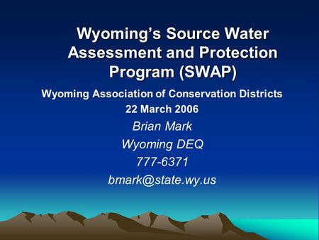 Wyoming's Source Water Assessment and Protection Program (SWAP) Wyoming Association of Conservation Districts 22 March 2006 Brian Mark Wyoming DEQ 777-6371.