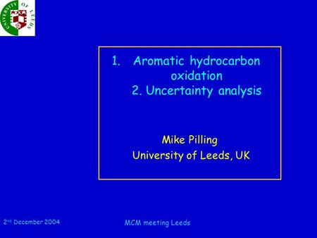 2 nd December 2004 MCM meeting Leeds 1.Aromatic hydrocarbon oxidation 2. Uncertainty analysis Mike Pilling University of Leeds, UK.