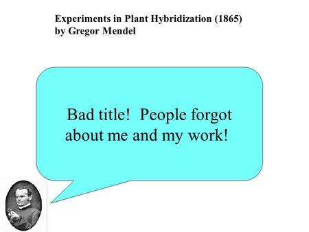 Experiments in Plant Hybridization (1865) by Gregor Mendel Bad title! People forgot about me and my work!