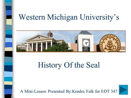 Western Michigan University's History Of the Seal A Mini-Lesson Presented By:Kendra Falk for EDT 347.