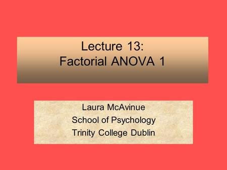 Lecture 13: Factorial ANOVA 1 Laura McAvinue School of Psychology Trinity College Dublin.