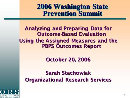 1 2006 Washington State Prevention Summit Analyzing and Preparing Data for Outcome-Based Evaluation Using the Assigned Measures and the PBPS Outcomes Report.