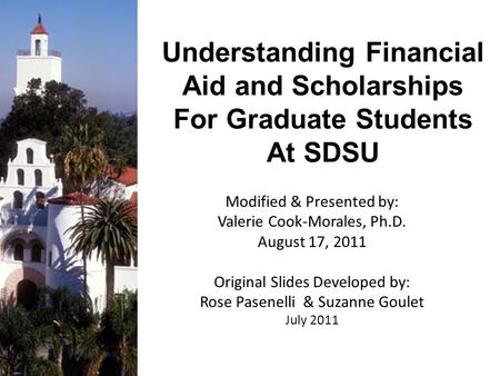 Understanding Financial Aid and Scholarships For Graduate Students At SDSU Modified & Presented by: Valerie Cook-Morales, Ph.D. August 17, 2011 Original.