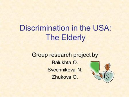 Discrimination in the USA: The Elderly Group research project by Balukhta O. Svechnikova N. Zhukova O.