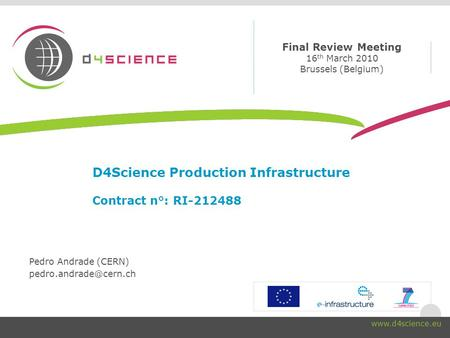 Final Review Meeting 16 th March 2010 Brussels (Belgium) www.d4science.eu D4Science Production Infrastructure Contract n°: RI-212488 Pedro Andrade (CERN)
