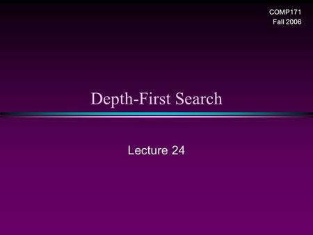 Depth-First Search Lecture 24 COMP171 Fall 2006. Graph / Slide 2 Depth-First Search (DFS) * DFS is another popular graph search strategy n Idea is similar.
