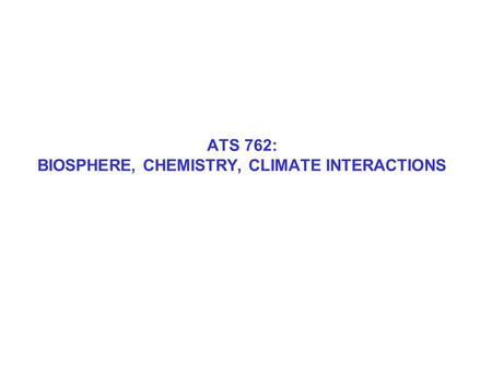 ATS 762: BIOSPHERE, CHEMISTRY, CLIMATE INTERACTIONS.