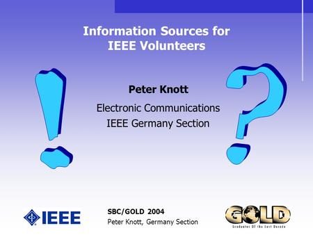 SBC/GOLD 2004 Peter Knott, Germany Section Information Sources for IEEE Volunteers Peter Knott Electronic Communications IEEE Germany Section.