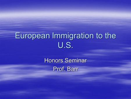 European Immigration to the U.S. Honors Seminar Prof. Barr.