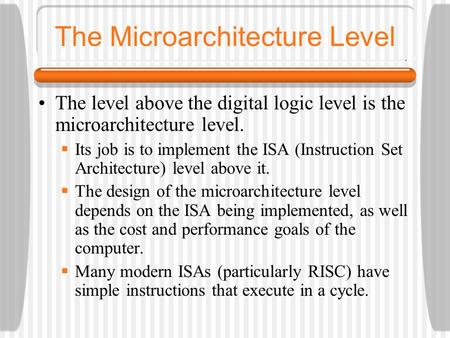 The Microarchitecture Level The level above the digital logic level is the microarchitecture level.  Its job is to implement the ISA (Instruction Set.