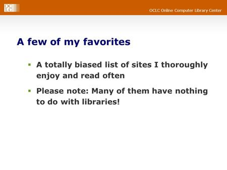 OCLC Online Computer Library Center A few of my favorites  A totally biased list of sites I thoroughly enjoy and read often  Please note: Many of them.