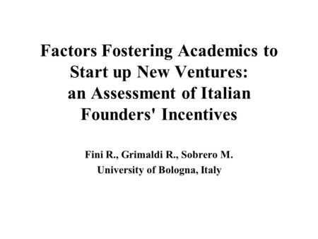 Factors Fostering Academics to Start up New Ventures: an Assessment of Italian Founders' Incentives Fini R., Grimaldi R., Sobrero M. University of Bologna,