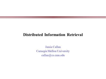 Distributed Information Retrieval Jamie Callan Carnegie Mellon University