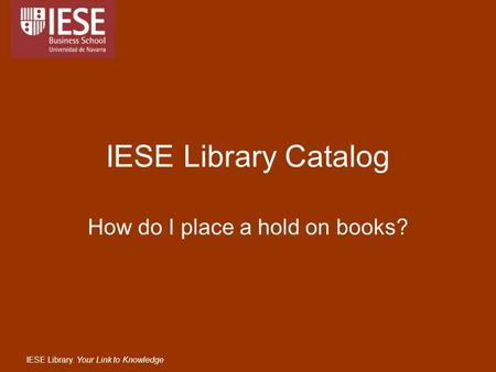 IESE Library. Your Link to Knowledge IESE Library Catalog How do I place a hold on books?