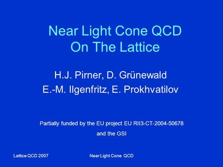 Lattice QCD 2007Near Light Cone QCD Near Light Cone QCD On The Lattice H.J. Pirner, D. Grünewald E.-M. Ilgenfritz, E. Prokhvatilov Partially funded by.