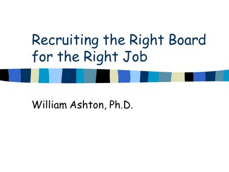 Recruiting the Right Board for the Right Job William Ashton, Ph.D.