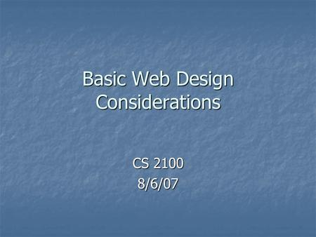 Basic Web Design Considerations CS 2100 8/6/07. Basic terms Web page Web page Web site Web site Home page Home page Sub pages Sub pages.