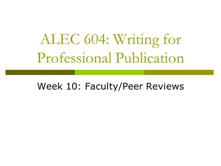 ALEC 604: Writing for Professional Publication Week 10: Faculty/Peer Reviews.