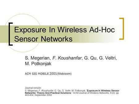 Exposure In Wireless Ad-Hoc Sensor Networks S. Megerian, F. Koushanfar, G. Qu, G. Veltri, M. Potkonjak ACM SIG MOBILE 2001 (Mobicom) Journal version: S.